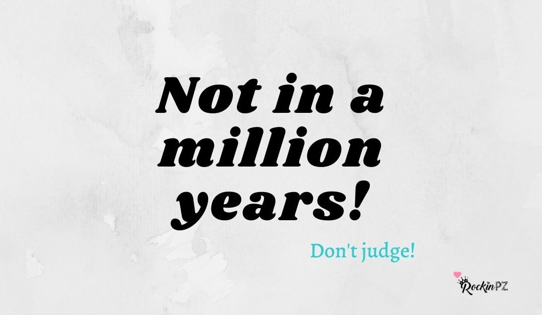 Not in a million years!